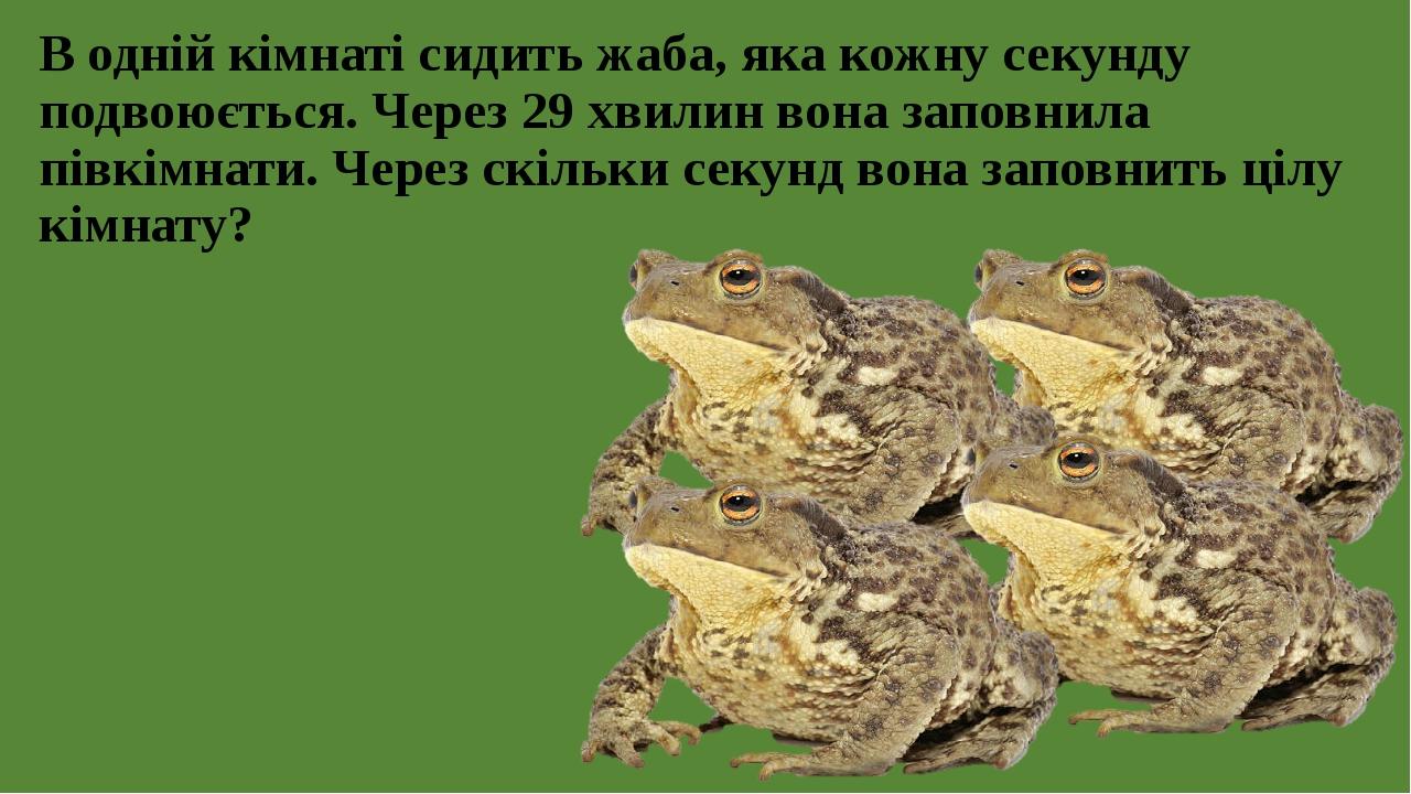 В одній кімнаті сидить жаба, яка кожну секунду подвоюється. Через 29 хвилин вона заповнила півкімнати. Через скільки секунд вона заповнить цілу кім...