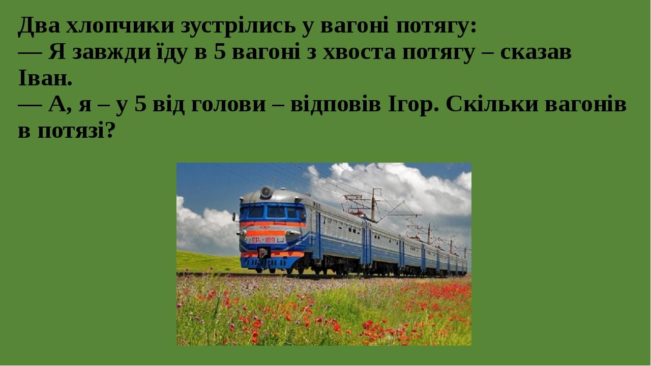 Два хлопчики зустрілись у вагоні потягу: — Я завжди їду в 5 вагоні з хвоста потягу – сказав Іван. — А, я – у 5 від голови – відповів Ігор. Скільки ...