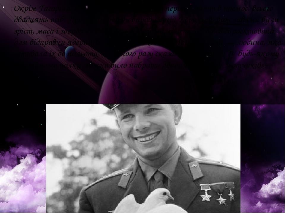 Окрім Гагаріна, були ще претенденти на перший політ в космос, всього двадцять осіб. Претендентів відбирав Сергій Корольов, важливими були зріст, ма...