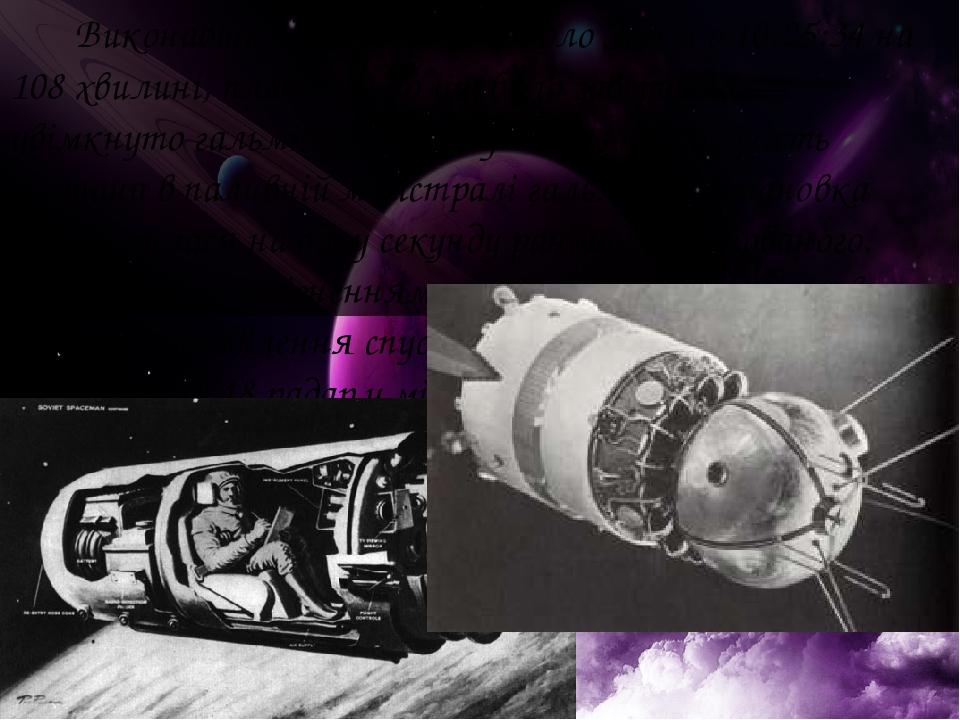 Виконавши один оберт навколо Землі о 10:25:34 на 108 хвилині, плановий політ було завершено — увімкнуто гальмівну систему. Через несправність клапа...