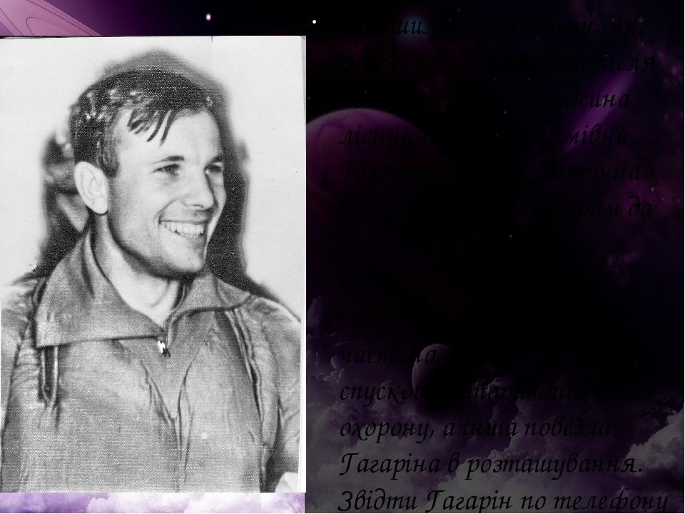 Першими землянами, які зустріли космонавта після польоту, стали дружина лісника Ганна Акимівна Тахтарова і її шестирічна внучка Ріта. Незабаром до...