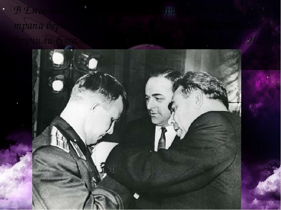 В Енгельському аеропорту Гагаріна вже чекали, біля трапа вертольота було все керівництво бази, йому вручили вітальну телеграму радянського уряду. Н...