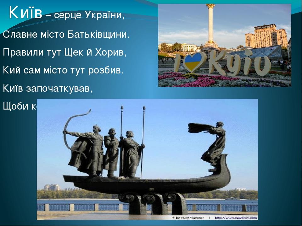 Київ – серце України, Славне місто Батьківщини. Правили тут Щек й Хорив, Кий сам місто тут розбив. Київ започаткував, Щоби кожен місто знав!