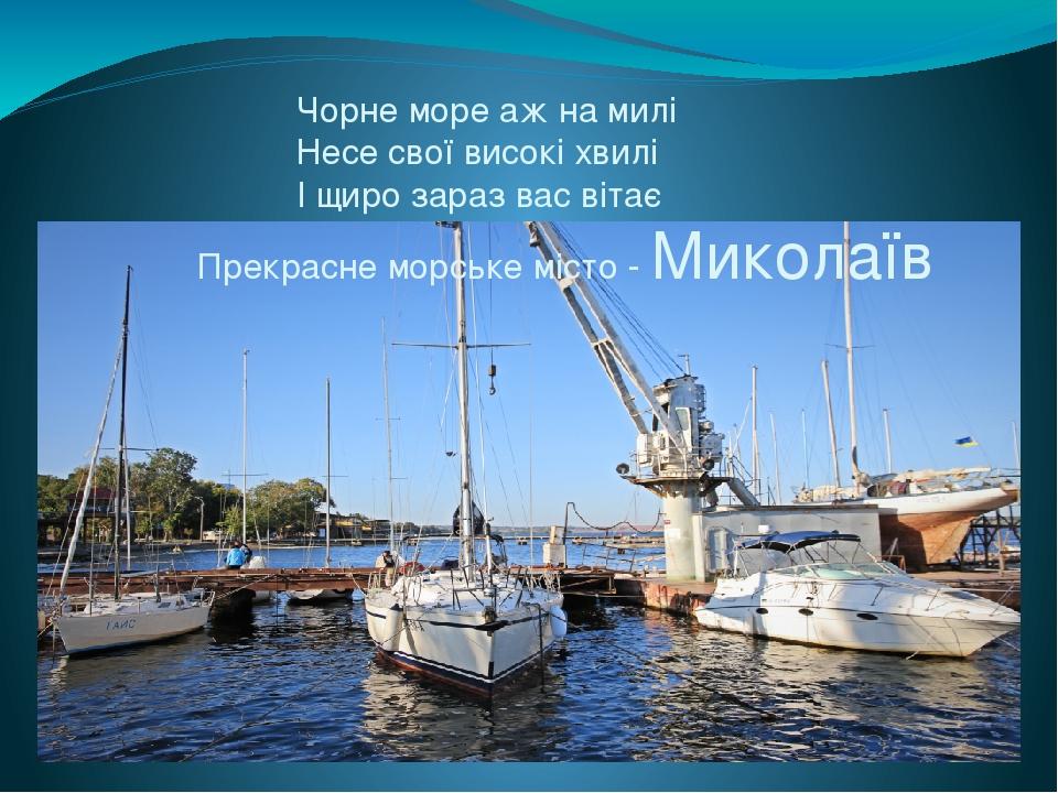Чорне море аж на милі Несе свої високі хвилі І щиро зараз вас вітає Прекрасне морське місто - Миколаїв