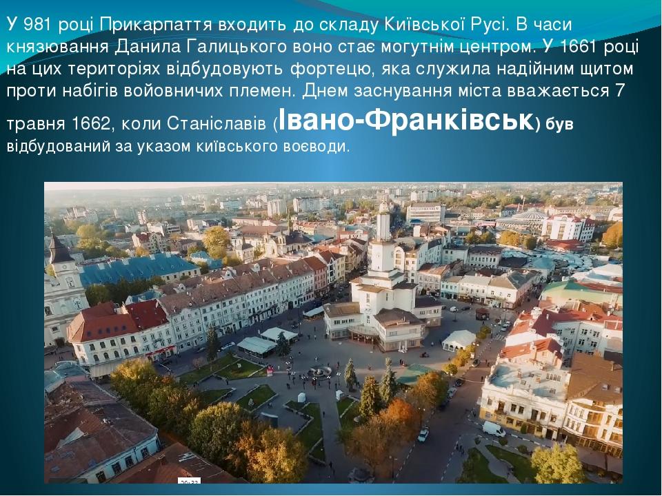У 981 році Прикарпаття входить до складу Київської Русі. В часи князювання Данила Галицького воно стає могутнім центром. У 1661 році на цих територ...
