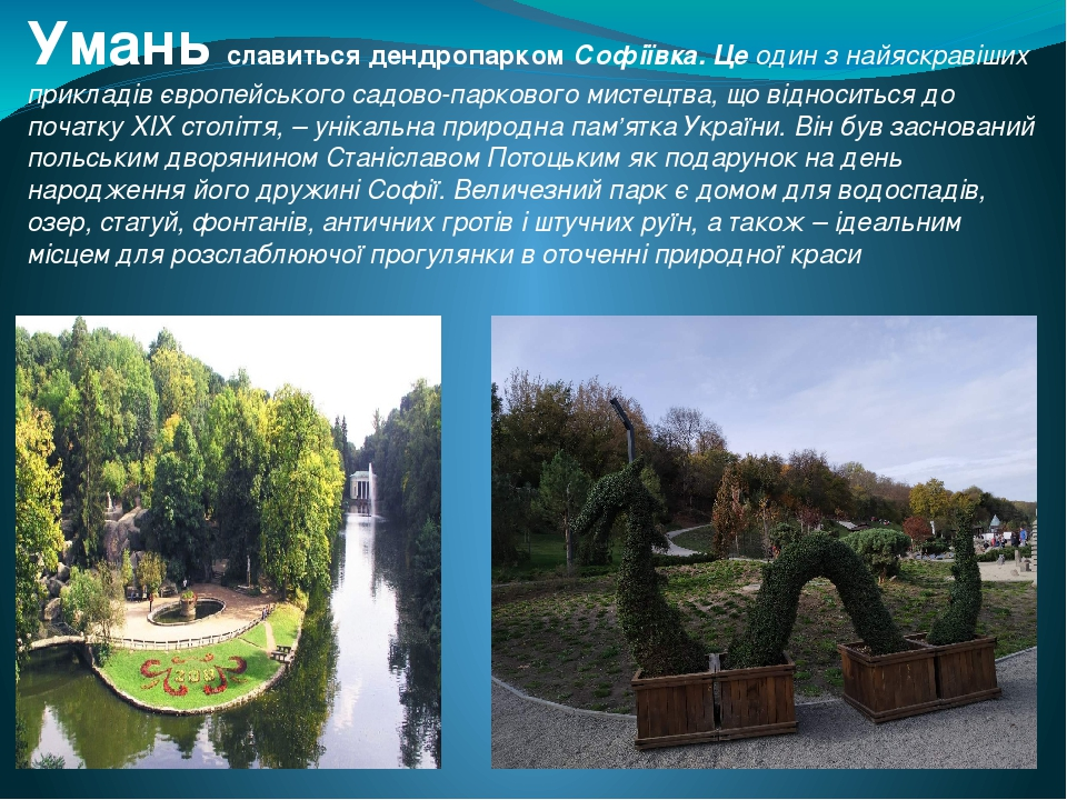 Умань славиться дендропарком Софіївка. Це один з найяскравіших прикладів європейського садово-паркового мистецтва, що відноситься до початку XIX ст...