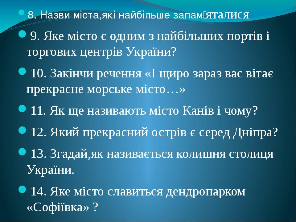 8. Назви міста,які найбільше запам̓ яталися 9. Яке місто є одним з найбільших портів і торгових центрів України? 10. Закінчи речення «І щиро зараз ...