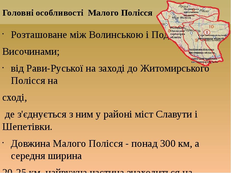 Розташоване між Волинською і Подільською Височинами; від Рави-Руської на заході до Житомирського Полісся на сході, де з'єднується з ним у районі мі...