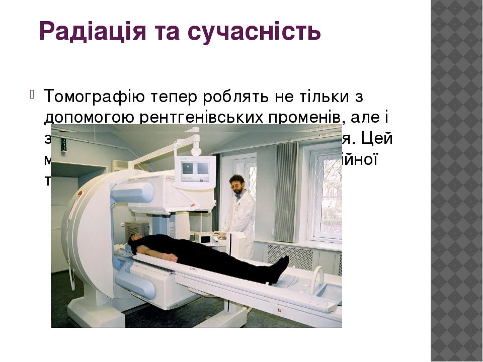 Радіація та сучасність Томографію тепер роблять не тільки з допомогою рентгенівських променів, але і за допомогою гамма-випромінювання. Цей метод н...