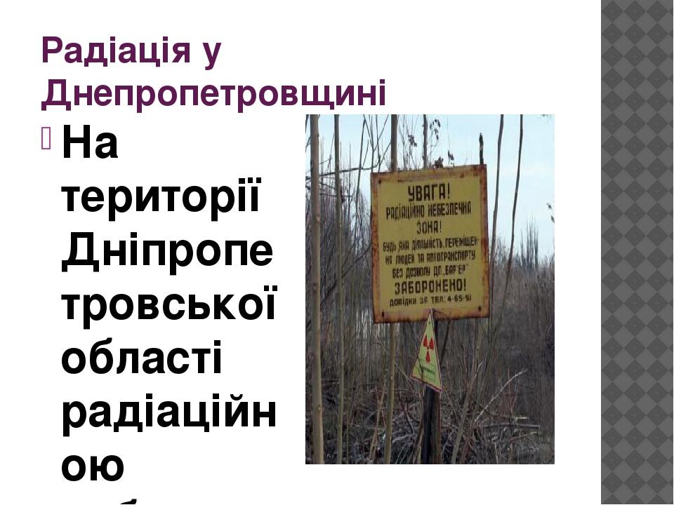 Радіація у Днепропетровщині На території Дніпропетровської області радіаційною небезпекою для людей є залишки уранової переробки з часів Радянськог...