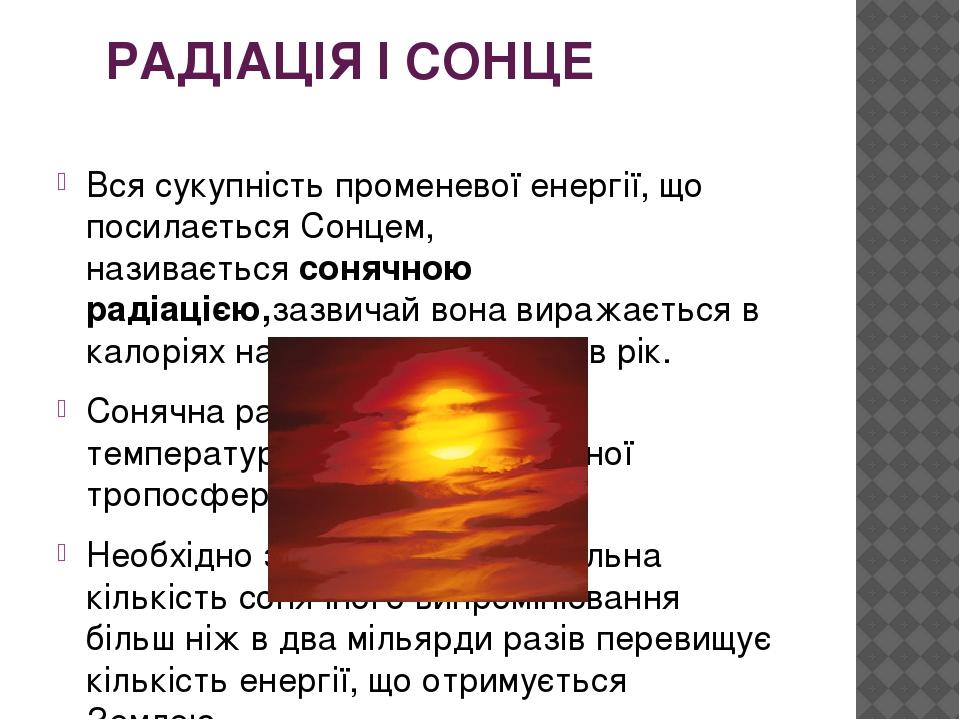 РАДІАЦІЯ І СОНЦЕ Вся сукупність променевої енергії, що посилається Сонцем, називаєтьсясонячною радіацією,зазвичай вона виражається в калоріях на о...