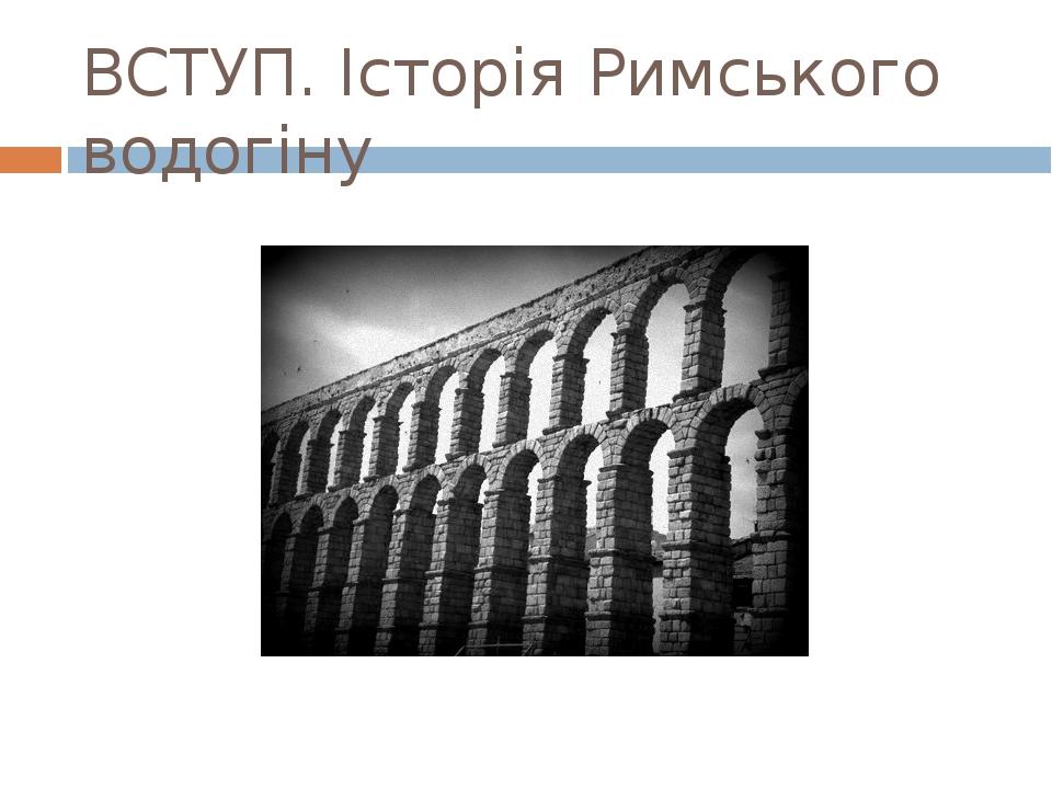 ВСТУП. Історія Римського водогіну
