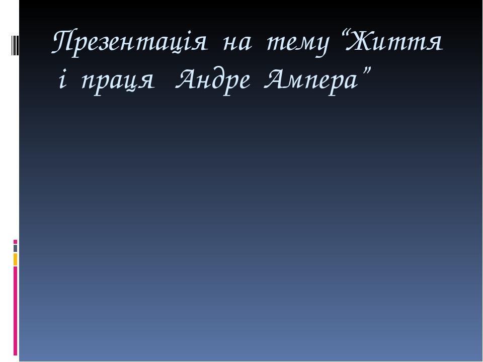 """Презентація на тему """"Життя і праця Андре Ампера"""""""