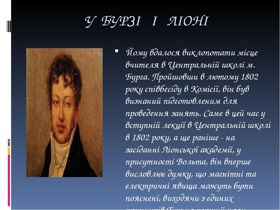 У БУРЗІ І ЛІОНІ Йому вдалося виклопотати місце вчителя в Центральній школі м. Бурга. Пройшовши в лютому 1802 року співбесіду в Комісії, він був виз...