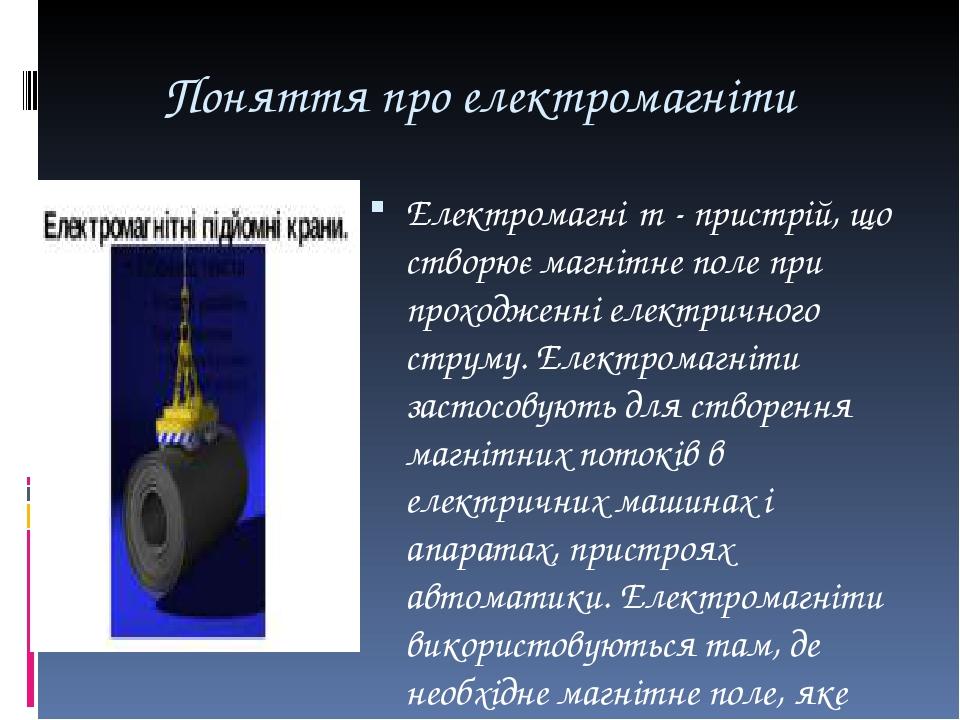 Поняття про електромагніти Електромагні́т - пристрій, що створює магнітне поле при проходженні електричного струму. Електромагніти застосовують для...