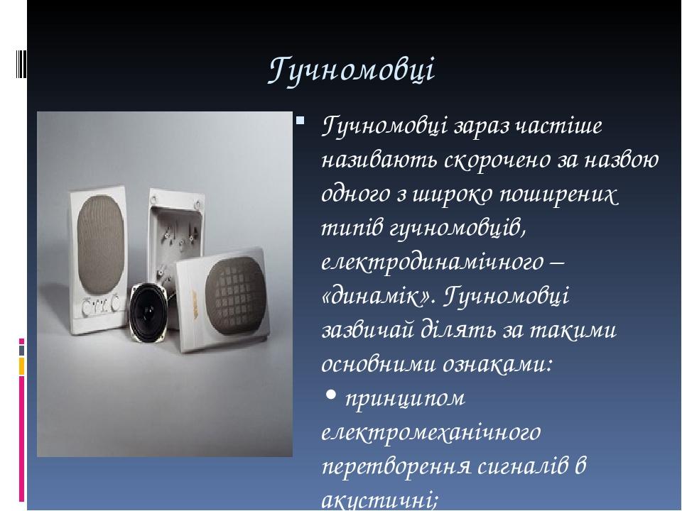 Гучномовці Гучномовці зараз частіше називають скорочено за назвою одного з широко поширених типів гучномовців, електродинамічного – «динамік». Гучн...