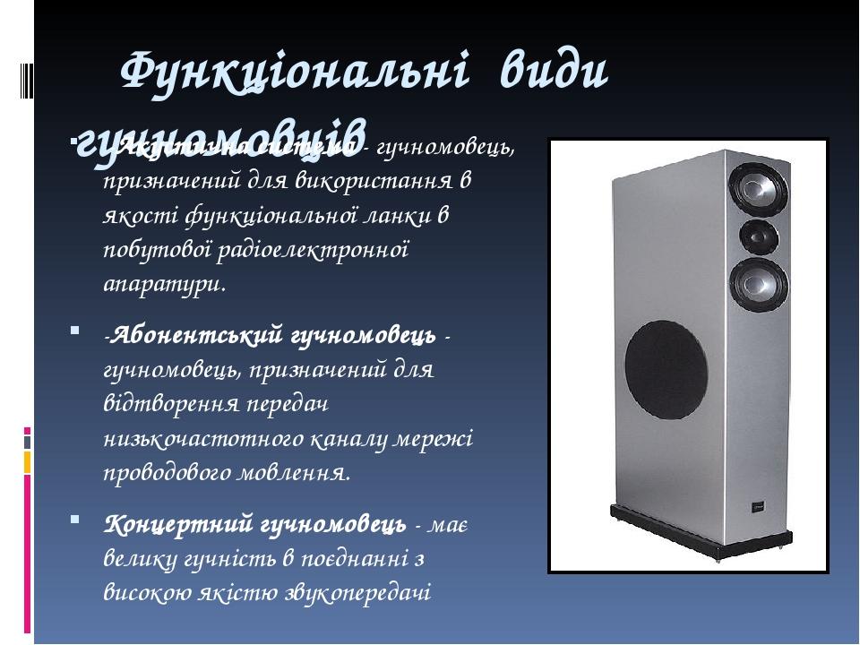 Функціональні види гучномовців -Акустична система - гучномовець, призначений для використання в якості функціональної ланки в побутової радіоелектр...