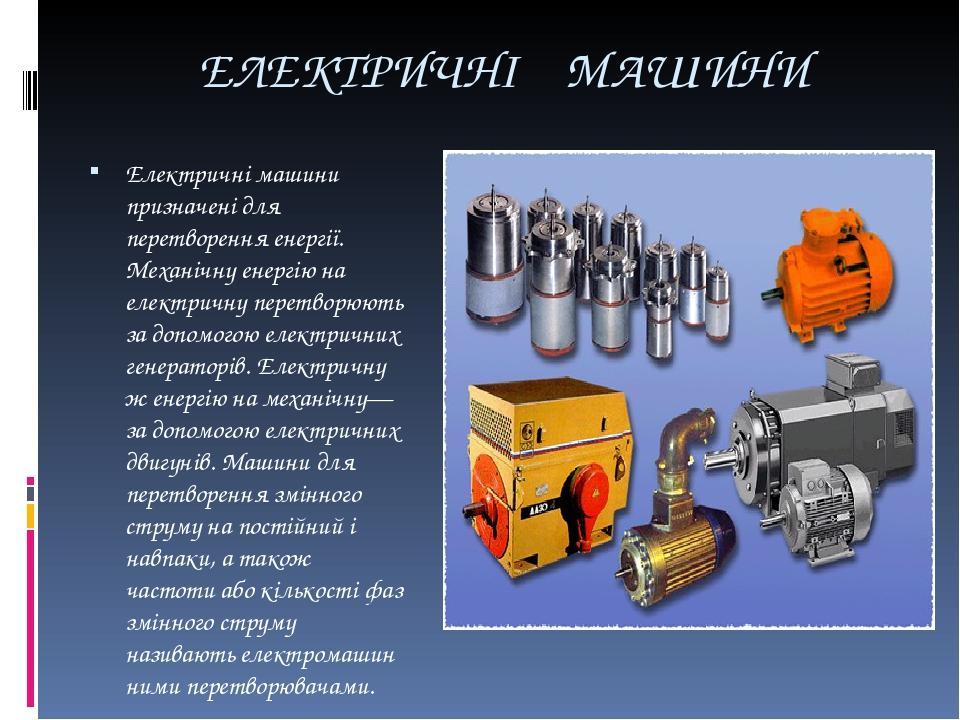 ЕЛЕКТРИЧНІ МАШИНИ Електричні машини призначені для перетворення енергії. Механічну енергію на електричну перетворюють за допомогою електричних гене...