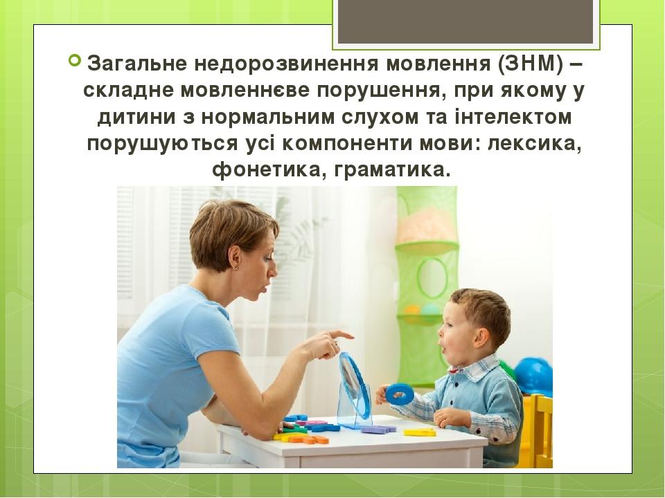 Загальне недорозвинення мовлення (ЗНМ) – складне мовленнєве порушення, при якому у дитини з нормальним слухом та інтелектом порушуються усі компоне...