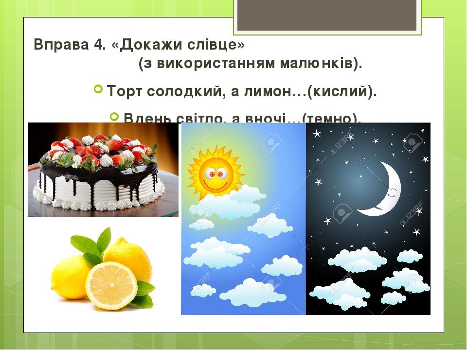 Вправа 4. «Докажи слівце» (з використанням малюнків). Торт солодкий, а лимон…(кислий). Вдень світло, а вночі…(темно).