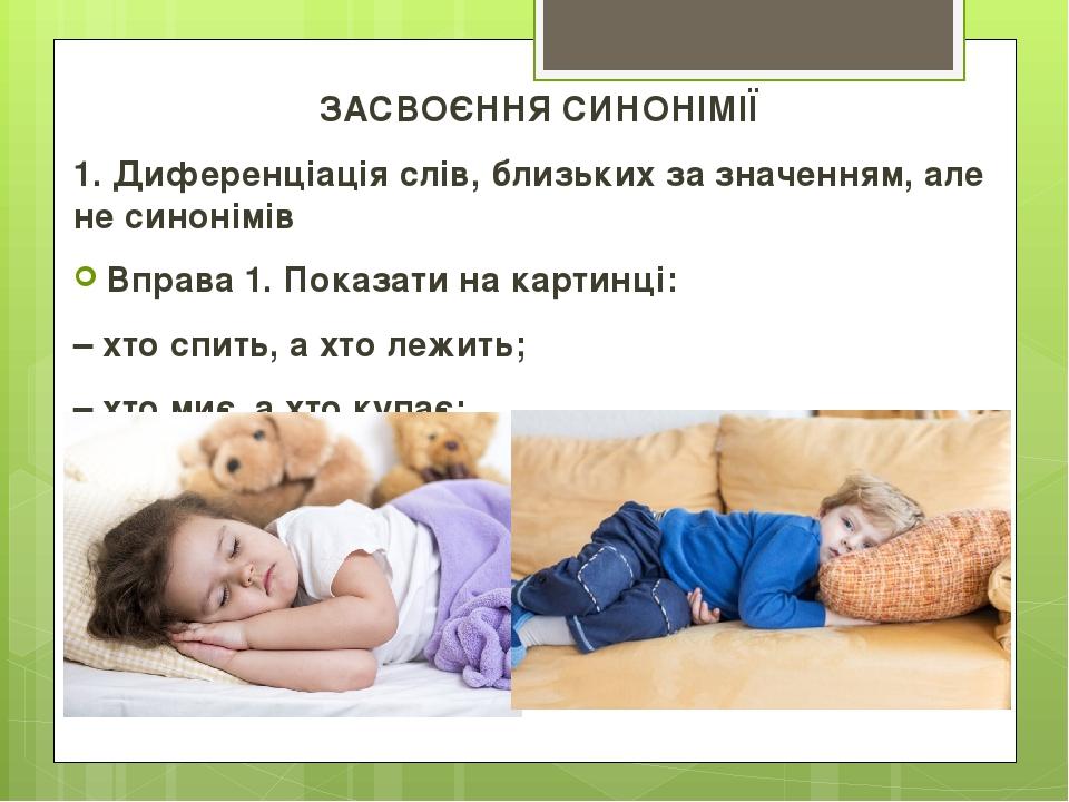 ЗАСВОЄННЯ СИНОНІМІЇ 1. Диференціація слів, близьких за значенням, але не синонімів Вправа 1. Показати на картинці: – хто спить, а хто лежить; – хто...