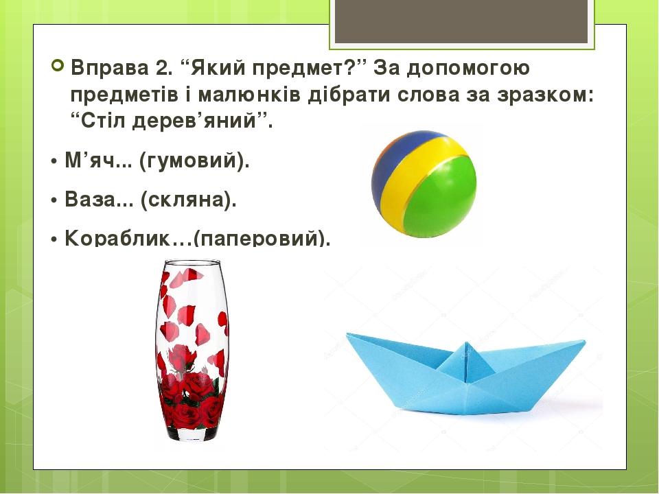 """Вправа 2. """"Який предмет?"""" За допомогою предметів і малюнків дібрати слова за зразком: """"Стіл дерев'яний"""". • М'яч... (гумовий). • Ваза... (скляна). •..."""