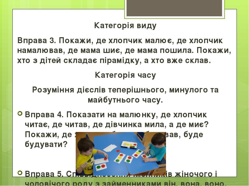 Категорія виду Вправа 3. Покажи, де хлопчик малює, де хлопчик намалював, де мама шиє, де мама пошила. Покажи, хто з дітей складає пірамідку, а хто ...
