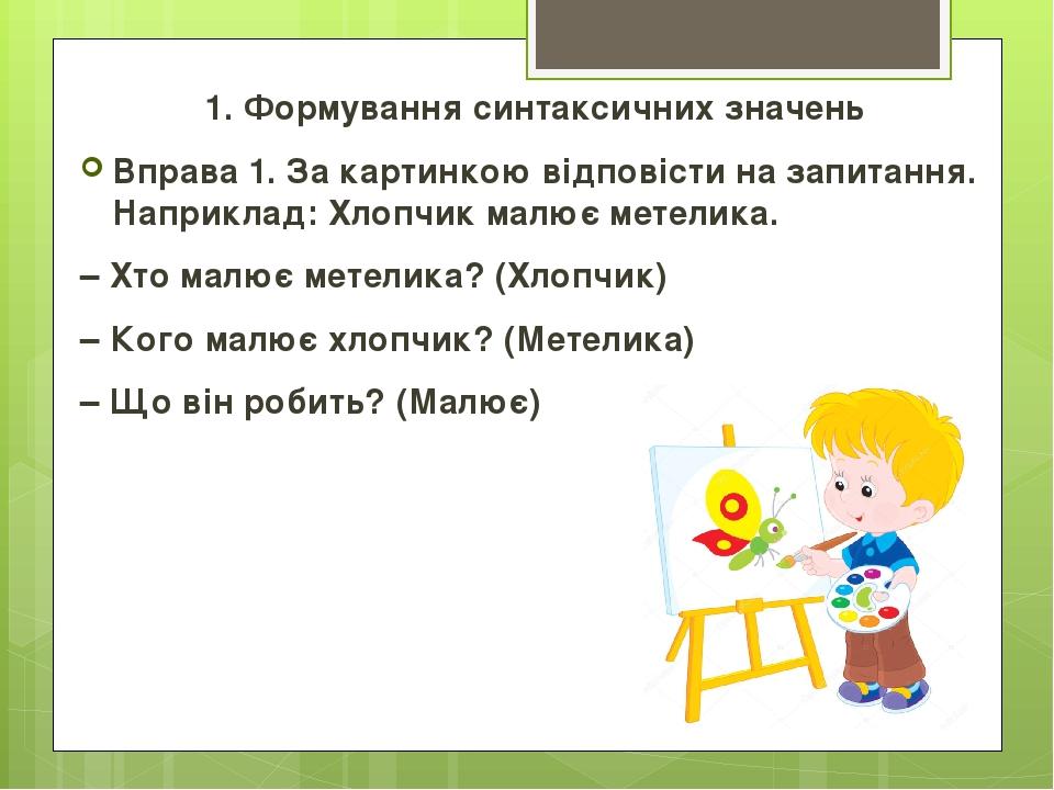 1. Формування синтаксичних значень Вправа 1. За картинкою відповісти на запитання. Наприклад: Хлопчик малює метелика. – Хто малює метелика? (Хлопчи...
