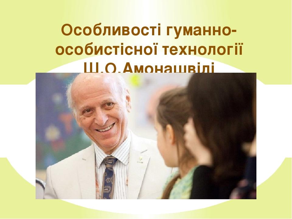 Особливості гуманно-особистісної технології Ш.О.Амонашвілі