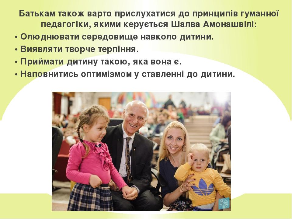 Батькам також варто прислухатися до принципів гуманної педагогіки, якими керується Шалва Амонашвілі: • Олюднювати середовище навколо дитини. • Вияв...