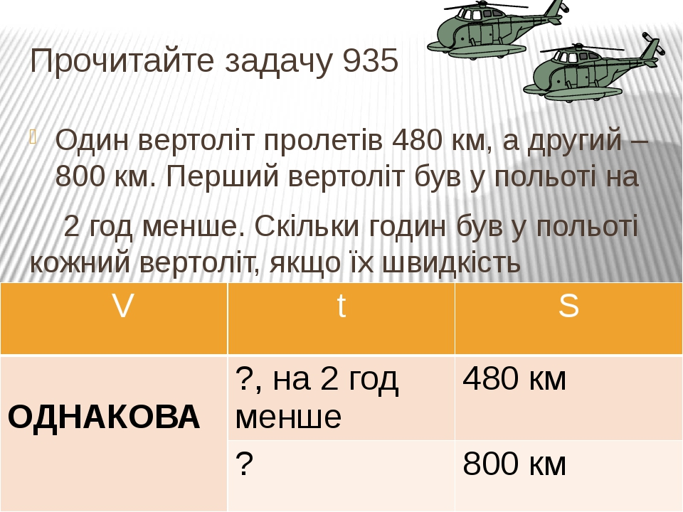 Прочитайте задачу 935 Один вертоліт пролетів 480 км, а другий – 800 км. Перший вертоліт був у польоті на 2 год менше. Скільки годин був у польоті к...