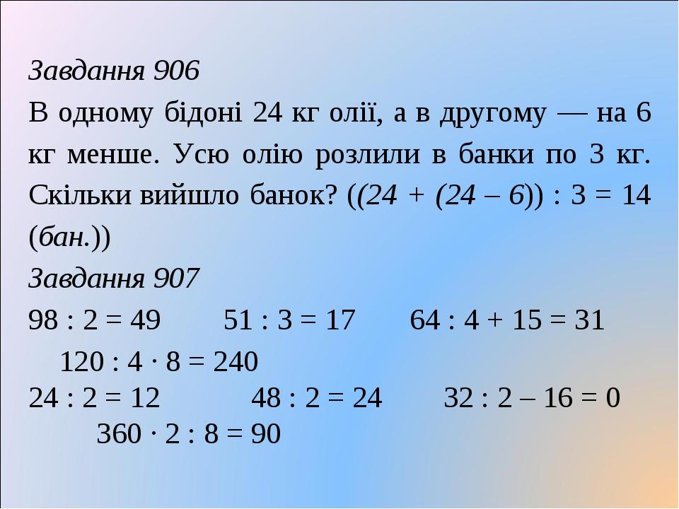 Завдання 906 В одному бідоні 24 кг олії, а в другому — на 6 кг менше. Усю олію розлили в банки по 3 кг. Скільки вийшло банок? ((24 + (24 – 6)) : 3 ...
