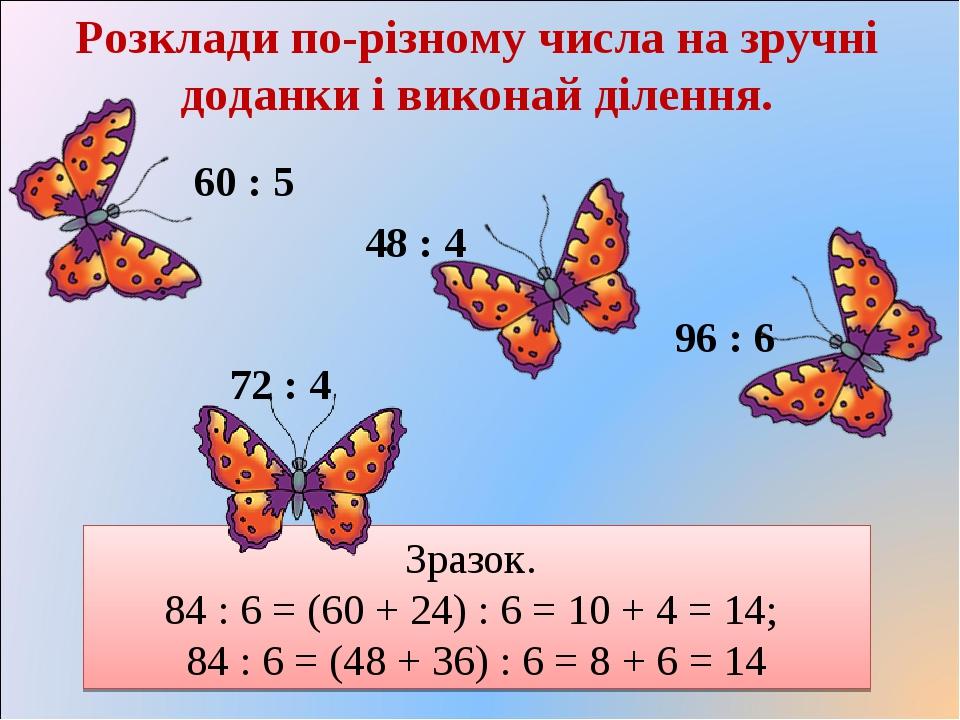 Зразок. 84 : 6 = (60 + 24) : 6 = 10 + 4 = 14; 84 : 6 = (48 + 36) : 6 = 8 + 6 = 14 Розклади по-різному числа на зручні доданки і виконай ділення. 96...