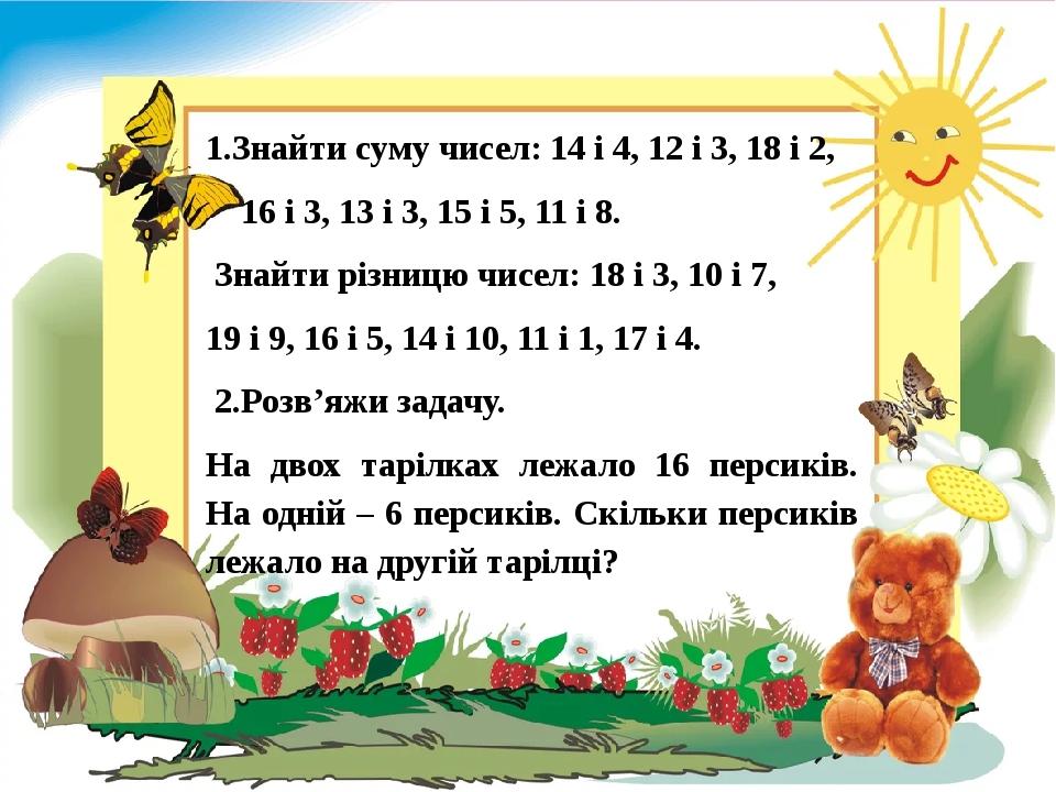 1.Знайти cуму чисел: 14 і 4, 12 і 3, 18 і 2, 16 і 3, 13 і 3, 15 і 5, 11 і 8. Знайти різницю чисел: 18 і 3, 10 і 7, 19 і 9, 16 і 5, 14 і 10, 11 і 1,...