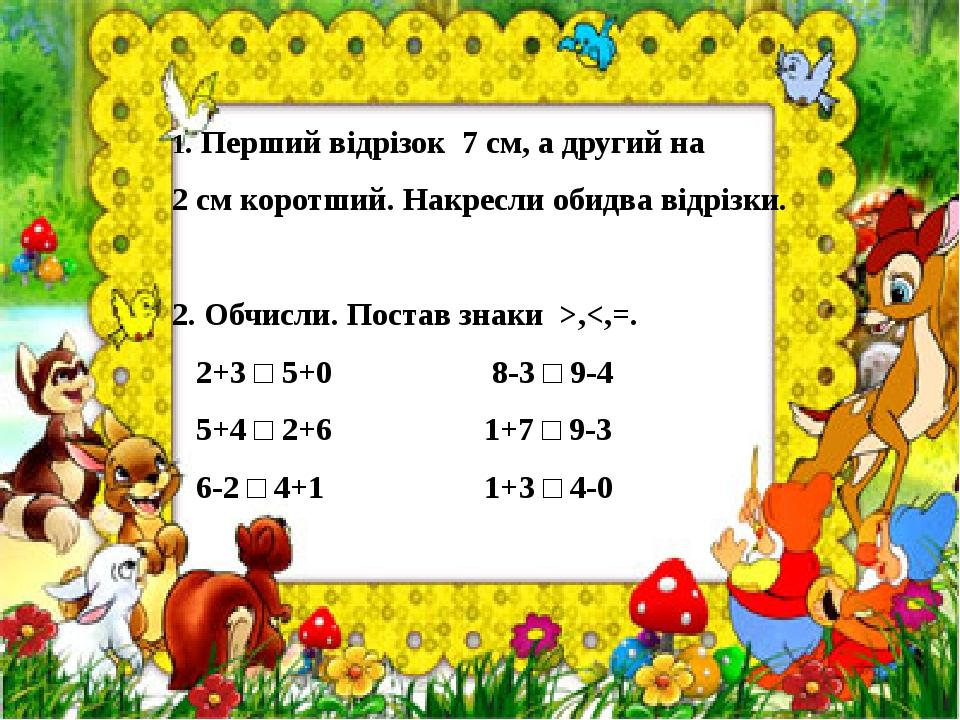 1. Перший відрізок 7 см, а другий на 2 см коротший. Накресли обидва відрізки.  2. Обчисли. Постав знаки >,<,=. 2+3 □ 5+0 8-3 □ 9-4 5+4 □ 2+6 1+7 □...