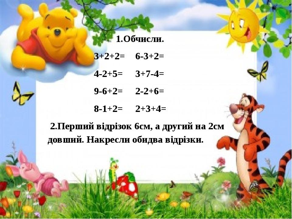 1.Обчисли. 3+2+2= 6-3+2= 4-2+5= 3+7-4= 9-6+2= 2-2+6= 8-1+2= 2+3+4= 2.Перший відрізок 6см, а другий на 2см довший. Накресли обидва відрізки.