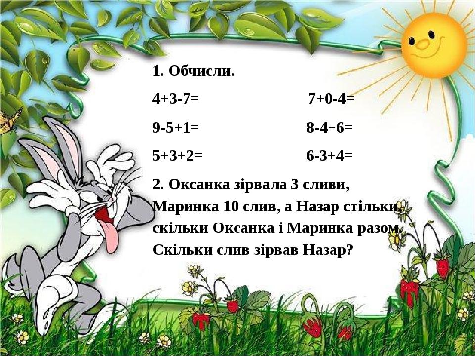 1. Обчисли. 4+3-7= 7+0-4= 9-5+1= 8-4+6= 5+3+2= 6-3+4= 2. Оксанка зірвала 3 сливи, Маринка 10 слив, а Назар стільки, скільки Оксанка і Маринка разом...