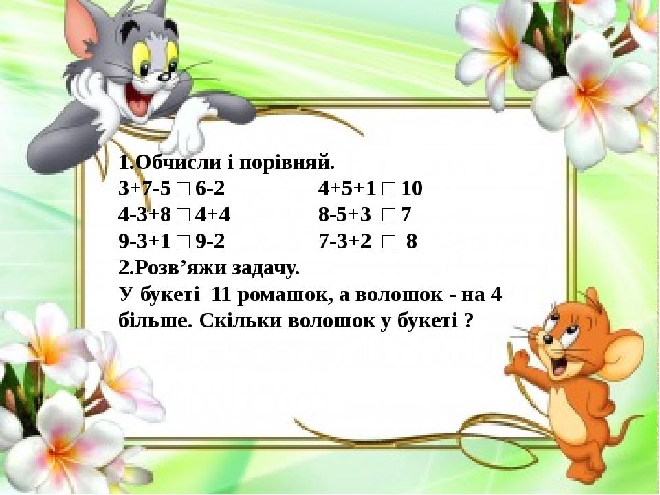 1.Обчисли і порівняй. 3+7-5 □ 6-2 4+5+1 □ 10 4-3+8 □ 4+4 8-5+3 □ 7 9-3+1 □ 9-2 7-3+2 □ 8 2.Розв'яжи задачу. У букеті 11 ромашок, а волошок - на 4 б...