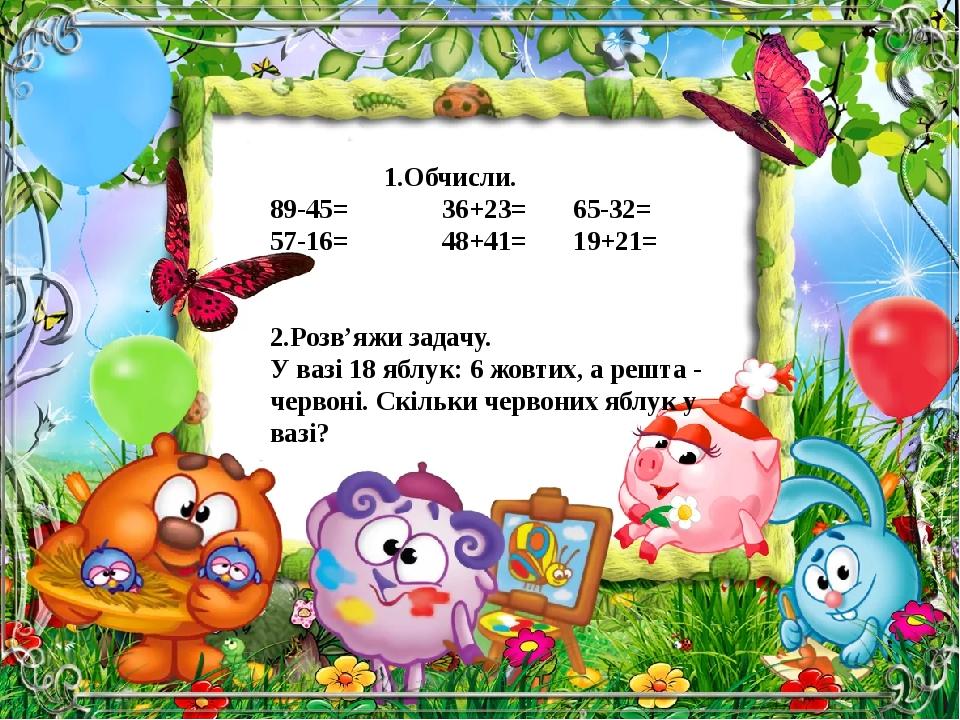 1.Обчисли. 89-45= 36+23= 65-32= 57-16= 48+41= 19+21= 2.Розв'яжи задачу. У вазі 18 яблук: 6 жовтих, а решта - червоні. Скільки червоних яблук у вазі?