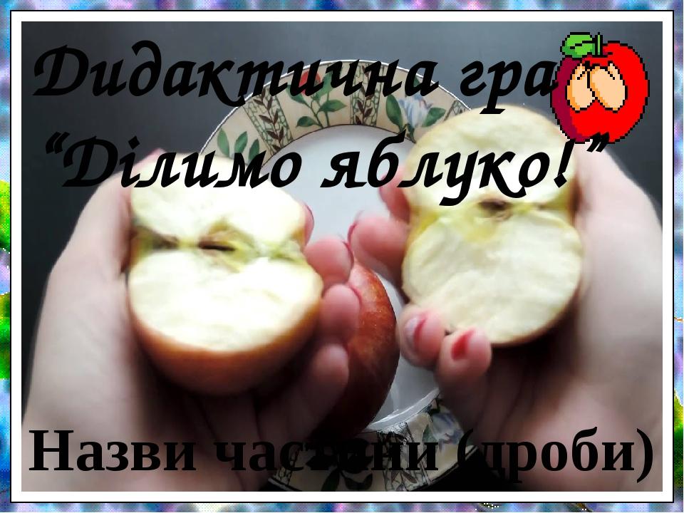 """Дидактична гра """"Ділимо яблуко!"""" Назви частини (дроби)"""