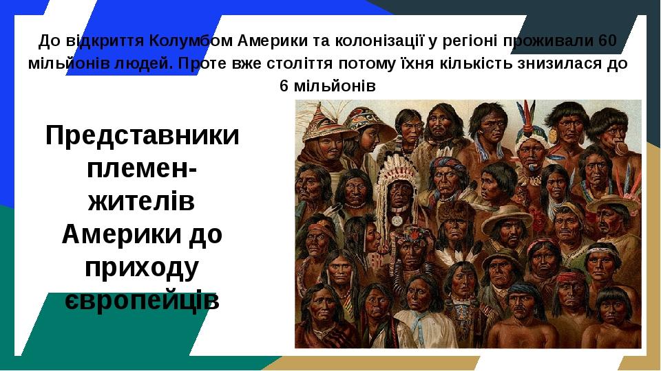 Представники племен- жителів Америки до приходу європейців До відкриття Колумбом Америки та колонізації у регіоні проживали 60 мільйонів людей. Про...