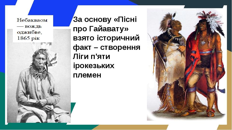 За основу «Пісні про Гайавату» взято історичний факт – створення Ліги п'яти ірокезьких племен