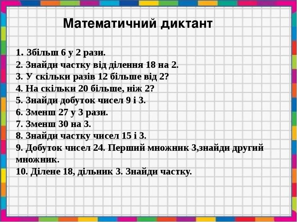 Математичний диктант 1. Збільш 6 у 2 рази. 2. Знайди частку від ділення 18 на 2. 3. У скільки разів 12 більше від 2? 4. На скільки 20 більше, ніж 2...