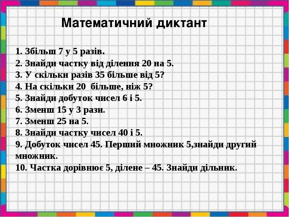Математичний диктант 1. Збільш 7 у 5 разів. 2. Знайди частку від ділення 20 на 5. 3. У скільки разів 35 більше від 5? 4. На скільки 20 більше, ніж ...