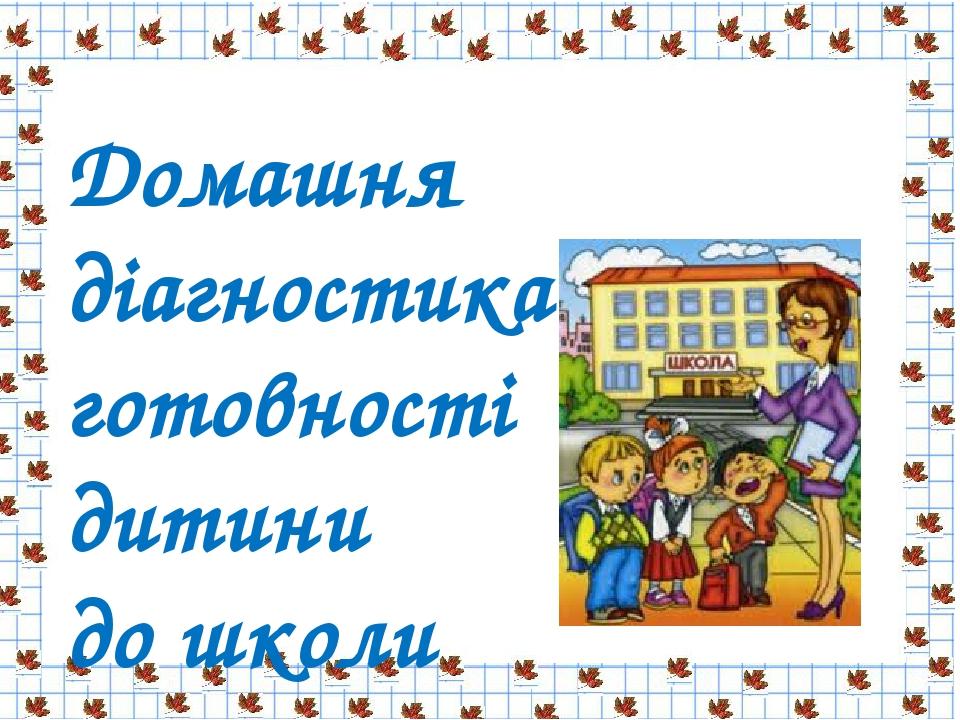 Домашня діагностика готовності дитини до школи