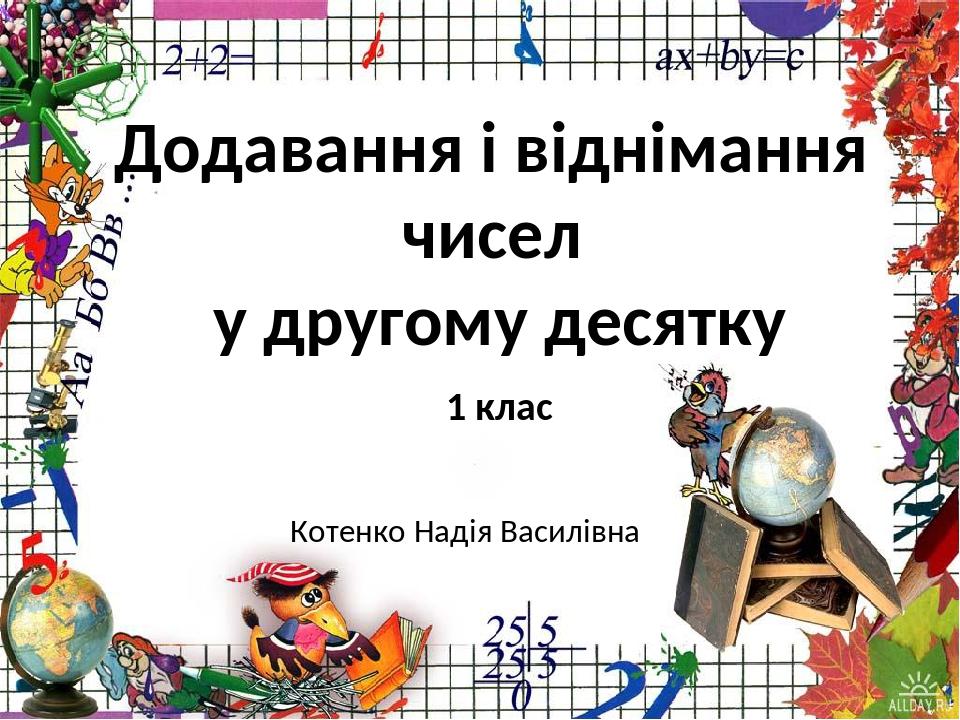 Додавання і віднімання чисел у другому десятку 1 клас Котенко Надія Василівна