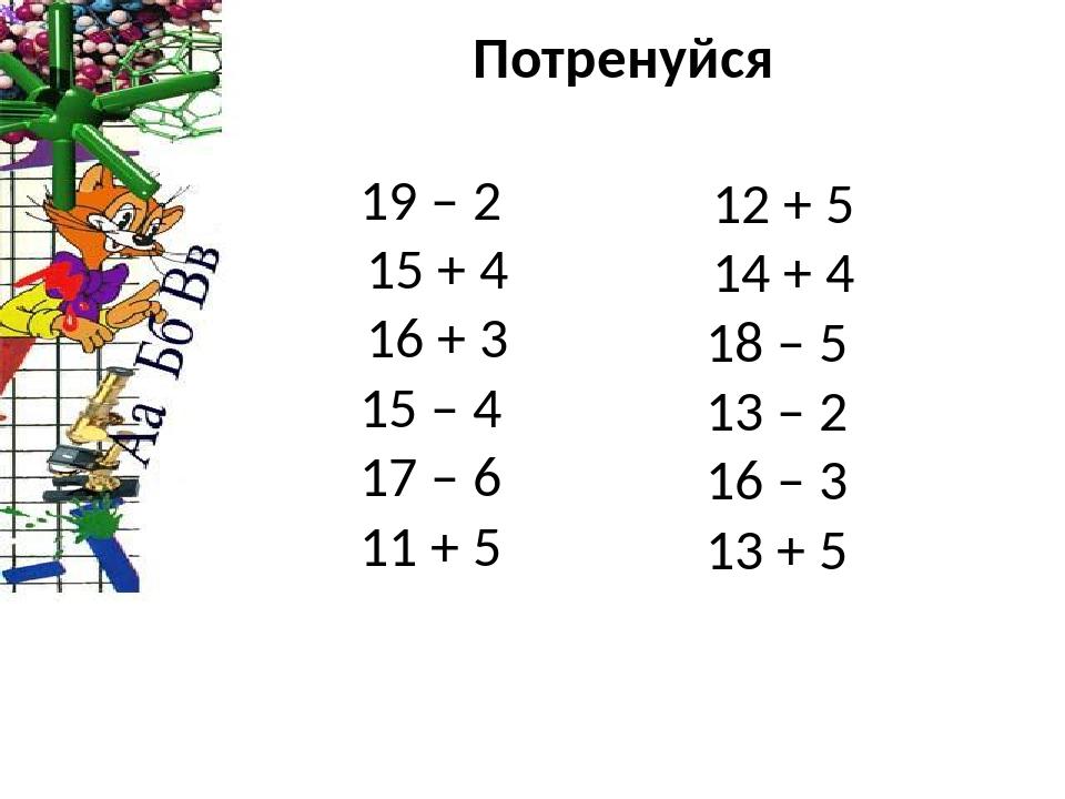 Потренуйся 19 – 2 15 + 4 16 + 3 15 – 4 17 – 6 11 + 5 12 + 5 14 + 4 18 – 5 13 – 2 16 – 3 13 + 5