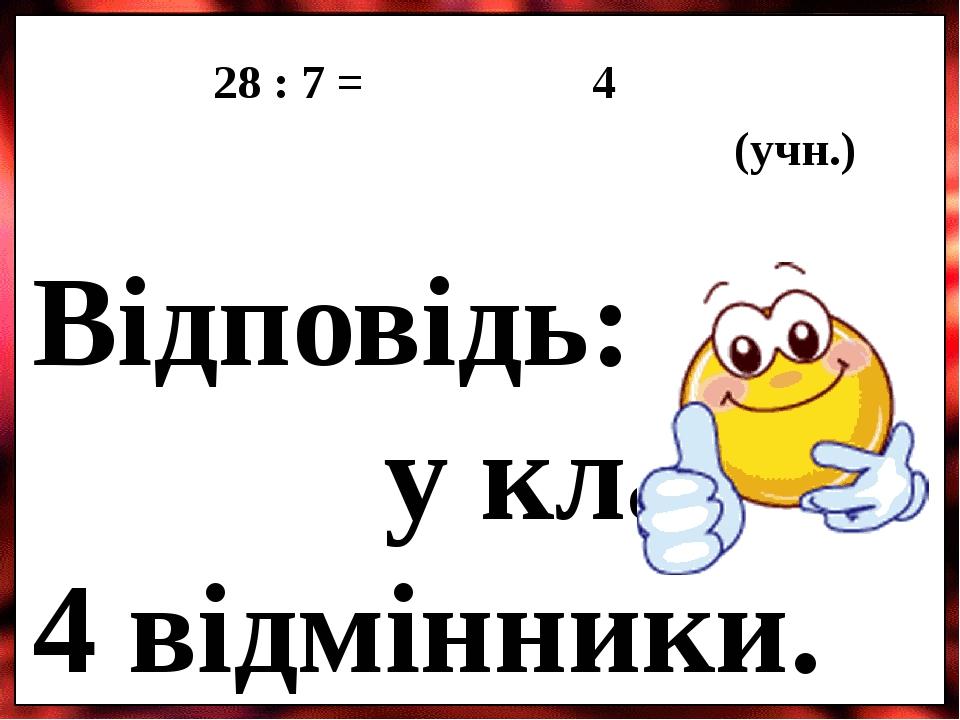 28 : 7 = 4 (учн.) Відповідь: у класі 4 відмінники.