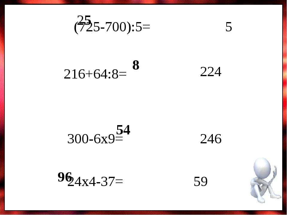 (725-700):5= 216+64:8= 300-6х9= 24х4-37= 25 5 8 224 54 246 96 59