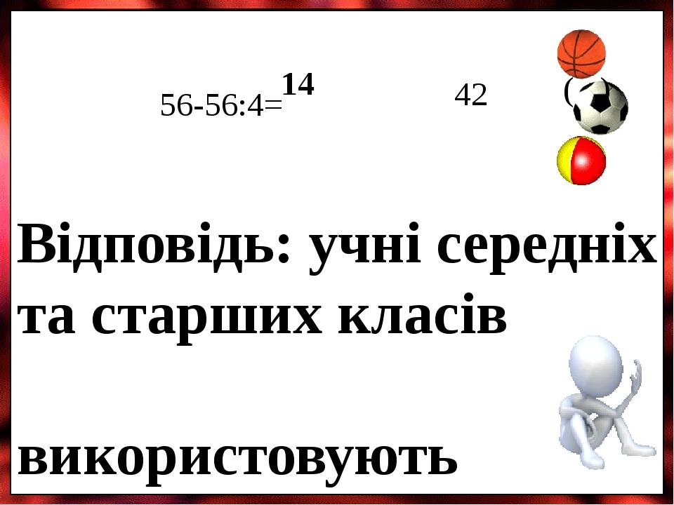 56-56:4= 14 42 ( ) Відповідь: учні середніх та старших класів використовують 42 м'ячі.